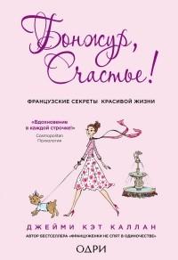 Каллан Дж . - Бонжур, счастье! Французские секреты красивой жизни