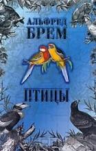 Альфред Эдмунд Брем - Птицы. В 2 томах. Том 1 (сборник)