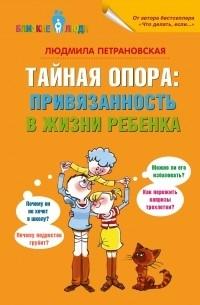 Людмила Петрановская - Тайная опора: привязанность в жизни ребенка