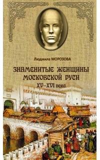 Людмила Морозова - Знаменитые женщины Московской Руси XV-XVI века
