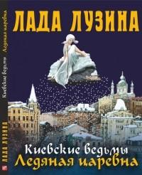 Лада Лузина - Киевские ведьмы. Ледяная царевна