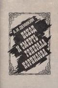 Антон Деникин - Поход и смерть генерала Корнилова