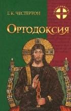 Гилберт Кит Честертон - Ортодоксия