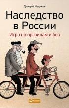 Дмитрий Чудинов - Наследство в России. Игра по правилам и без