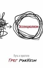 Грег МакКеон - Эссенциализм. Путь к простоте