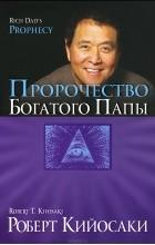Роберт Т. Кийосаки - Пророчество богатого папы