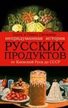 Сюткина О.А., Сюткин П.П. - Непридуманная история русских продуктов. От Киевской Руси до СССР