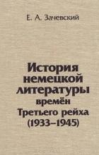 Евгений Зачевский - История немецкой литературы времен Третьего рейха. 1933-1945