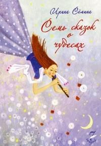 Ирина Семина - Семь сказок о чудесах (сборник)