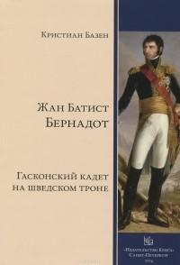 Кристиан Базен - Жан Батист Бернадот. Гасконский кадет на шведском троне