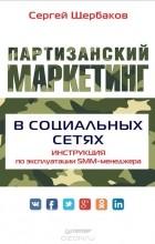 Сергей Щербаков - Партизанский маркетинг в социальных сетях. Инструкция по эксплуатации SMM-менеджера