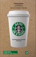 Говард Бехар - Дело не в кофе. Корпоративная культура Starbucks
