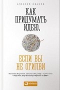 Алексей Иванов - Как придумать идею, если вы не Огилви
