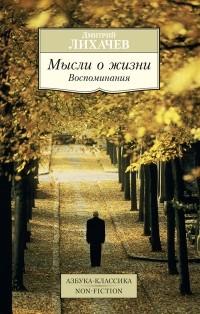Дмитрий Лихачев - Мысли о жизни. Воспоминания