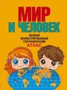 Старкова О.В - Мир и человек. полный иллюстрированный географический атлас.