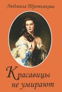 Людмила Третьякова - Красавицы не умирают