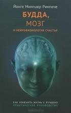 Йонге Мингьюр Ринпоче - Будда, мозг и нейрофизиология счастья. Как изменить жизнь к лучшему. Практическое руководство