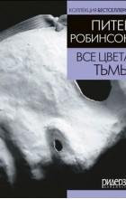 Питер Робинсон - Все цвета тьмы