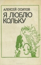Алексей Иванович Осипов - Я люблю Кольку (сборник)