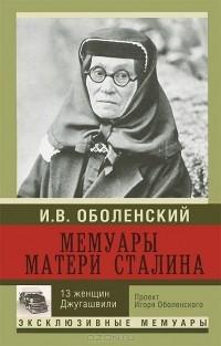 Игорь Оболенский - Мемуары матери Сталина. 13 женщин Джугашвили