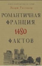 Эндрю Уиттакер - Книга невероятных историй. Романтичная Франция. 1480 фактов