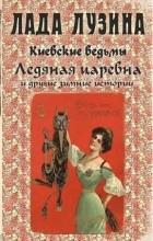 Лада Лузина - Киевские ведьмы. Ледяная царевна и другие зимние истории