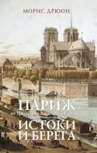 Морис Дрюон - Париж от Цезаря до Людовика Святого. Истоки и берега (сборник)