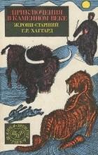 Генри Райдер Хаггард, Жозеф Рони-старший - Приключения в каменном веке (сборник)