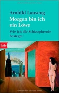 Arnhild Lauveng - Morgen bin ich ein Löwe: Wie ich die Schizophrenie besiegte