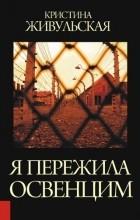 Кристина Живульская - Я пережила Освенцим