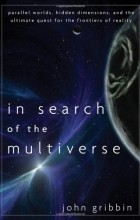 John Gribbin - In Search of the Multiverse: Parallel Worlds, Hidden Dimensions, and the Ultimate Quest for the Frontiers of Reality