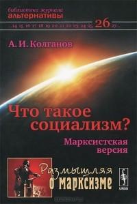 Андрей Колганов - Что такое социализм? Марксистская версия