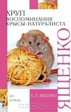 Александр Ященко - Хруп. Воспоминания крысы-натуралиста