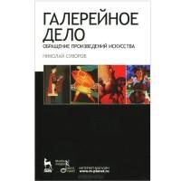 Николай Суворов - Галерейное дело. Обращение произведений искусства. Учебное пособие
