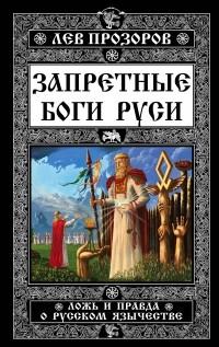 Прозоров, Л. Р.  Запретные боги Руси. Ложь и правда о Русском Язычестве.