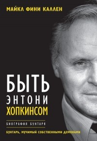 Майкл Фини Каллен - Быть Энтони Хопкинсом. Биография бунтаря