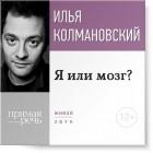 Илья Колмановский - Я или мозг?