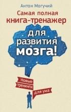 Могучий Антон - Самая полная книга-тренажер для развития мозга! Новые трениги для ума