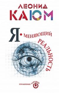 Каюм Леонид - Я - меняющий реальность