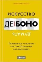 Эдвард Де Боно - Искусство думать: Латеральное мышление как способ решения сложных задач