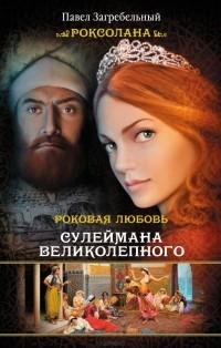 Павло Загребельный - Роксолана. Роковая любовь Сулеймана Великолепного