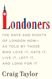 - Londoners: The Days and Nights of London Now - As Told by Those Who Love It, Hate It, Live It, Left It, and Long for It