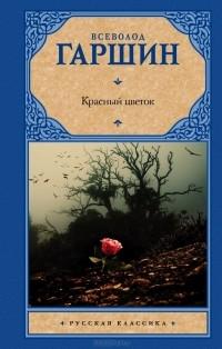 Всеволод Гаршин - Красный цветок. Рассказы, очерки, стихотворения (сборник)