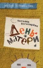 Татьяна Богатырева - День матери