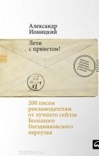 Александр Ионицкий - Лети с приветом! 200 писем рекламодателям от лучшего сейлза Большого Гнездниковского переулка