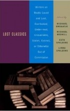 Michael Ondaatje - Lost Classics: Writers on Books Loved and Lost, Overlooked, Under-Read, Unavailable, Stolen, Extinct, or Otherwise Out of Commission