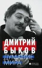 Дмитрий Быков - Думание мира