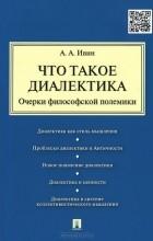 Александр Ивин - Что такое диалектика. Очерки философской полемики