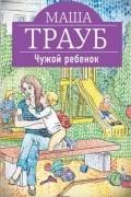 Маша Трауб - Чужой ребенок