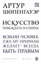 Артур Шопенгауэр - Искусство побеждать в спорах